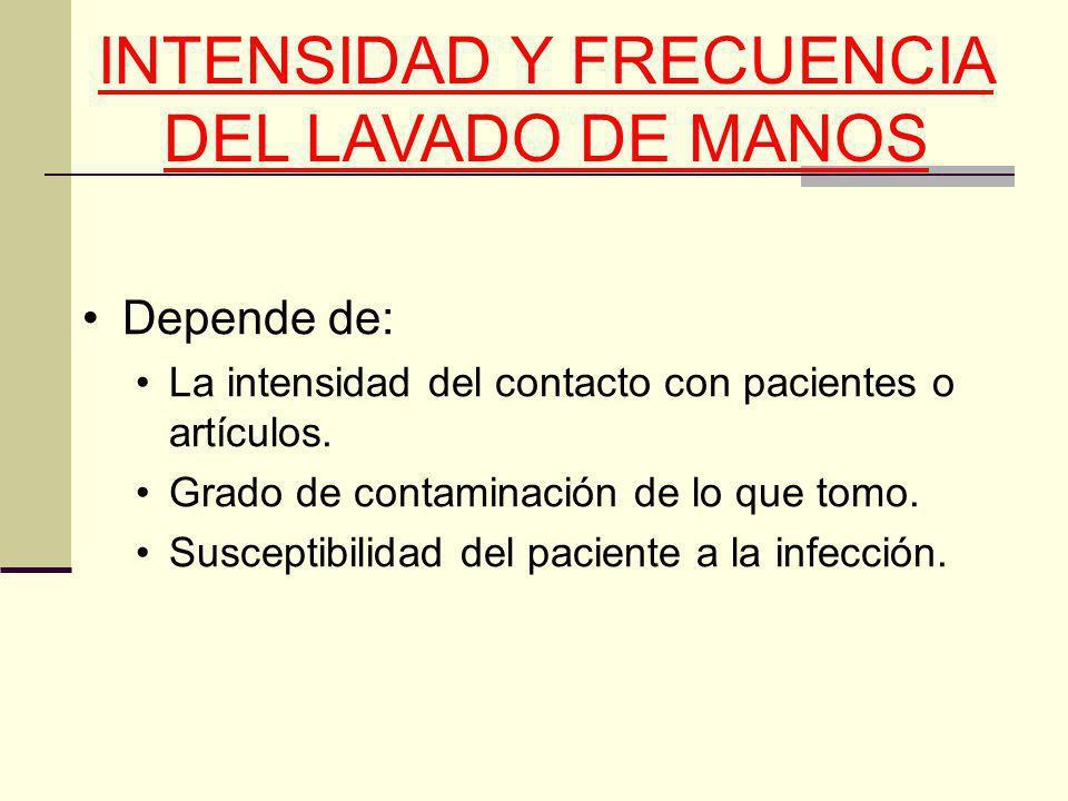INTENSIDAD Y FRECUENCIA DEL LAVADO DE MANOS Depende de: La intensidad del contacto con pacientes o artículos. Grado de contaminación de lo que tomo. S
