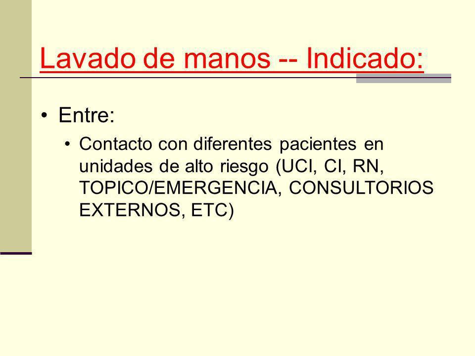 Lavado de manos -- Indicado: Entre: Contacto con diferentes pacientes en unidades de alto riesgo (UCI, CI, RN, TOPICO/EMERGENCIA, CONSULTORIOS EXTERNO