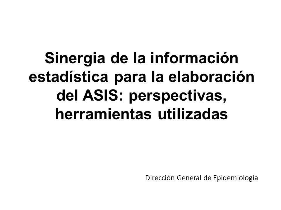 Sinergia de la información estadística para la elaboración del ASIS: perspectivas, herramientas utilizadas Dirección General de Epidemiología