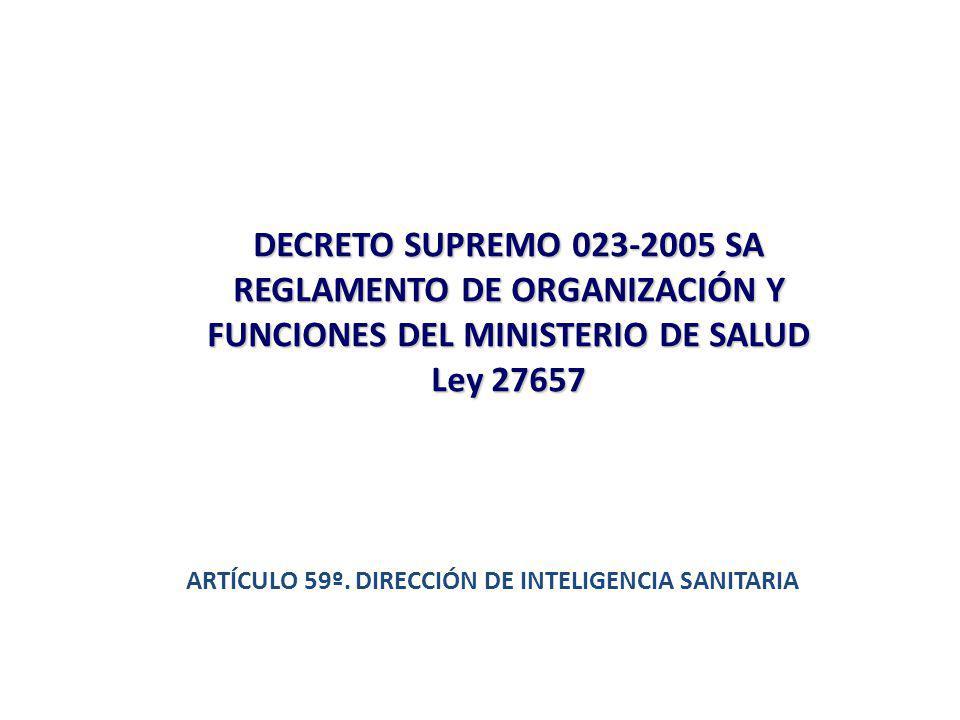 DECRETO SUPREMO 023-2005 SA REGLAMENTO DE ORGANIZACIÓN Y FUNCIONES DEL MINISTERIO DE SALUD Ley 27657 ARTÍCULO 59º. DIRECCIÓN DE INTELIGENCIA SANITARIA