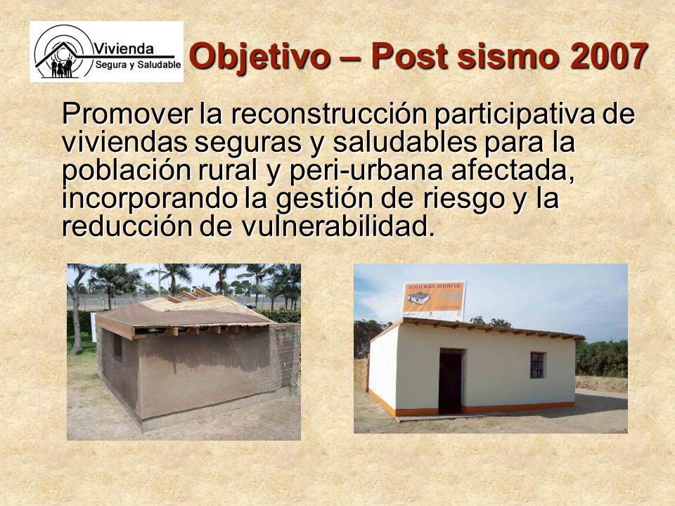 Objetivo – Post sismo 2007 Promover la reconstrucción participativa de viviendas seguras y saludables para la población rural y peri-urbana afectada, incorporando la gestión de riesgo y la reducción de vulnerabilidad.