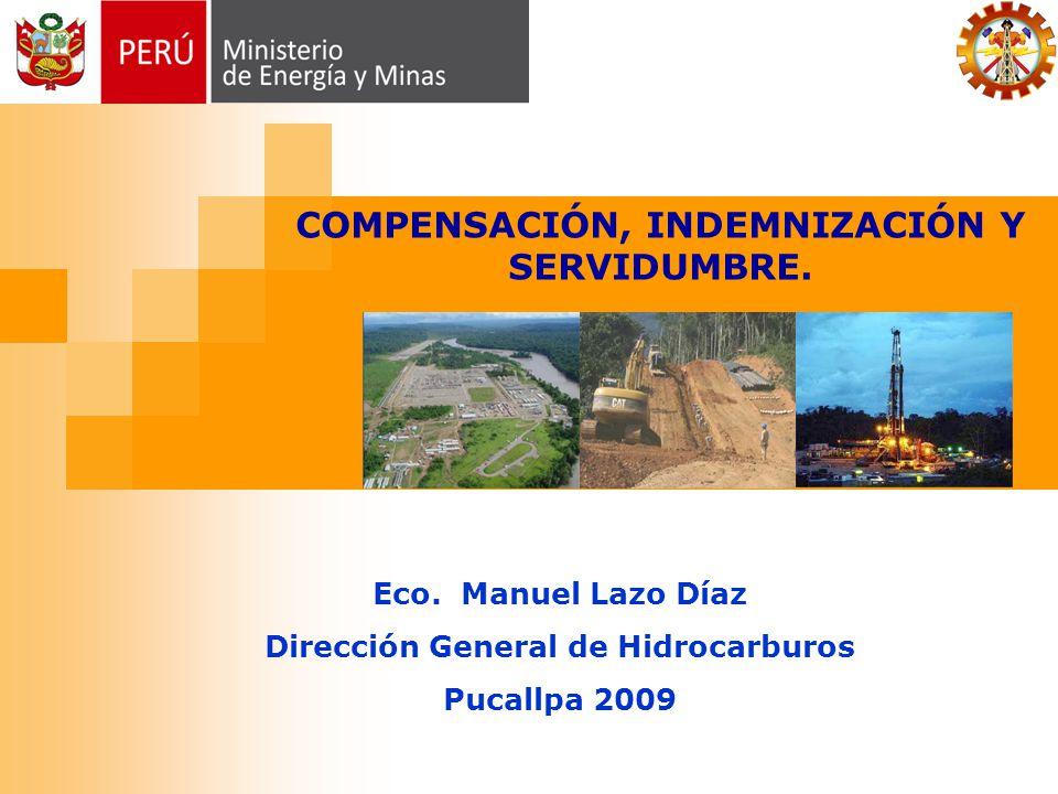 Eco. Manuel Lazo Díaz Dirección General de Hidrocarburos Pucallpa 2009 COMPENSACIÓN, INDEMNIZACIÓN Y SERVIDUMBRE.