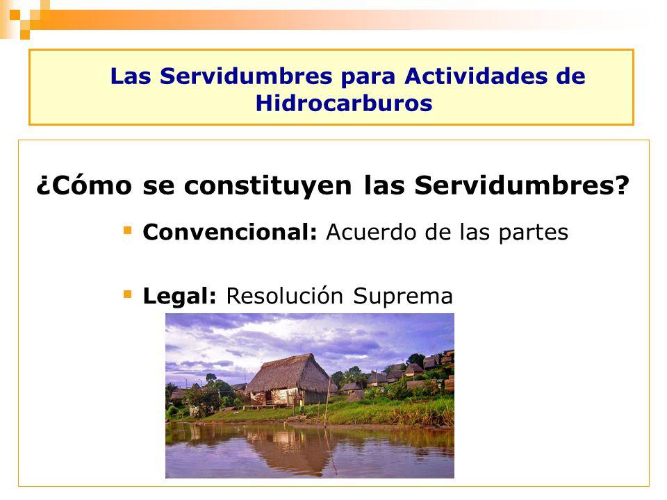 Las Servidumbres para Actividades de Hidrocarburos Convencional: Acuerdo de las partes Legal: Resolución Suprema ¿Cómo se constituyen las Servidumbres
