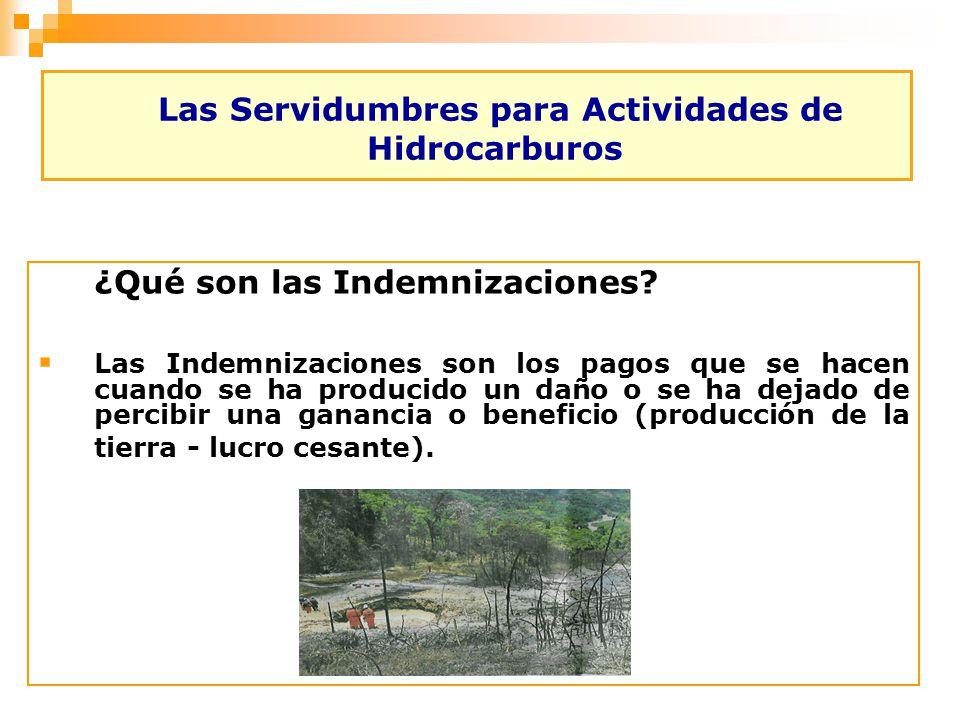 Las Servidumbres para Actividades de Hidrocarburos ¿Qué son las Indemnizaciones? Las Indemnizaciones son los pagos que se hacen cuando se ha producido
