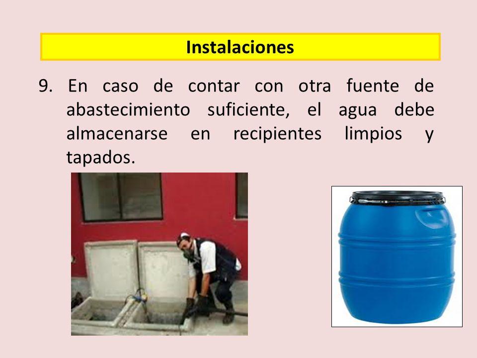 9. En caso de contar con otra fuente de abastecimiento suficiente, el agua debe almacenarse en recipientes limpios y tapados. Instalaciones