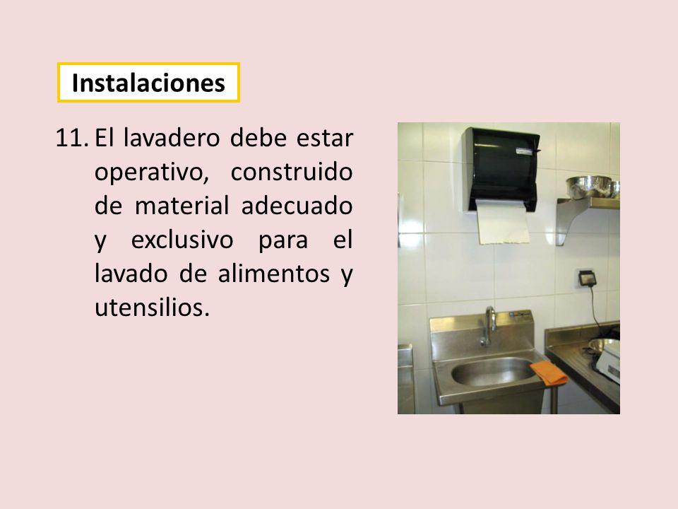 11.El lavadero debe estar operativo, construido de material adecuado y exclusivo para el lavado de alimentos y utensilios. Instalaciones