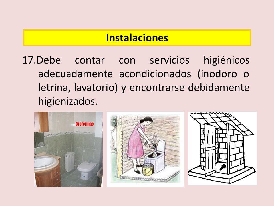 17.Debe contar con servicios higiénicos adecuadamente acondicionados (inodoro o letrina, lavatorio) y encontrarse debidamente higienizados. Instalacio
