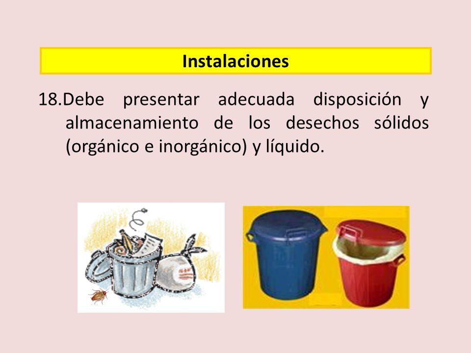 18.Debe presentar adecuada disposición y almacenamiento de los desechos sólidos (orgánico e inorgánico) y líquido. Instalaciones