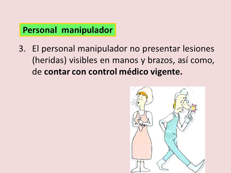 3.El personal manipulador no presentar lesiones (heridas) visibles en manos y brazos, así como, de contar con control médico vigente. Personal manipul