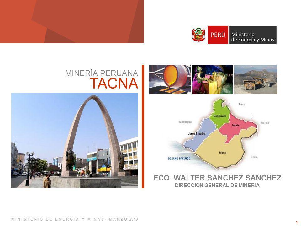 1 MINERÍA PERUANA TACNA ECO. WALTER SANCHEZ SANCHEZ DIRECCION GENERAL DE MINERIA M I N I S T E R I O D E E N E R G I A Y M I N A S - M A R Z O 2010