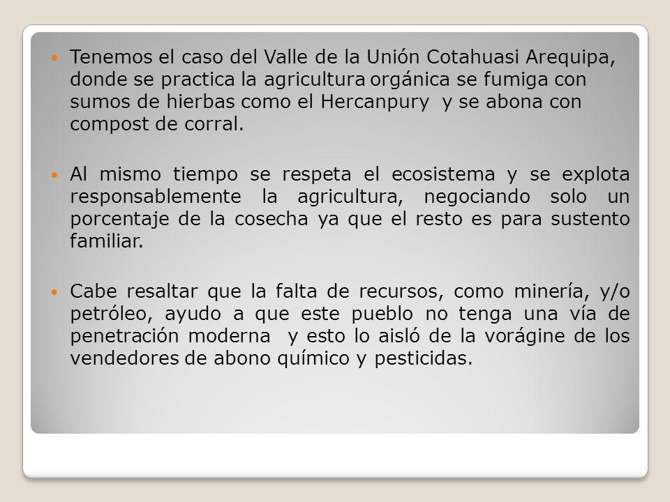 Tenemos el caso del Valle de la Unión Cotahuasi Arequipa, donde se practica la agricultura orgánica se fumiga con sumos de hierbas como el Hercanpury