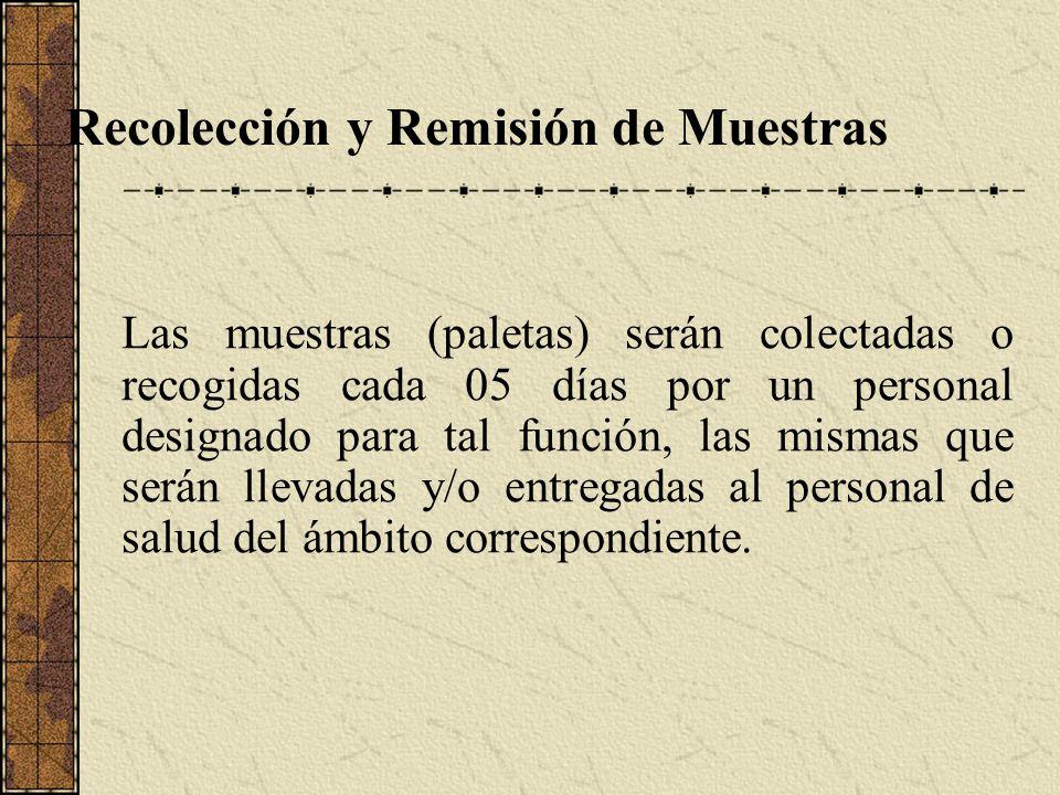 Recolección y Remisión de Muestras Las muestras (paletas) serán colectadas o recogidas cada 05 días por un personal designado para tal función, las mi