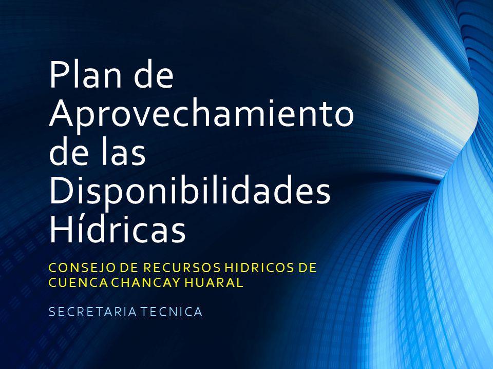 Plan de Aprovechamiento de las Disponibilidades Hídricas CONSEJO DE RECURSOS HIDRICOS DE CUENCA CHANCAY HUARAL SECRETARIA TECNICA