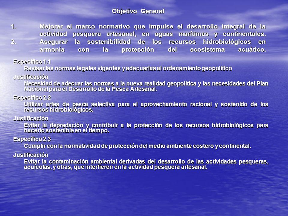 ObjetivoGeneral 1.Mejorar el marco normativo que impulse el desarrollo integral de la actividad pesquera artesanal, en aguas marítimas y continentales