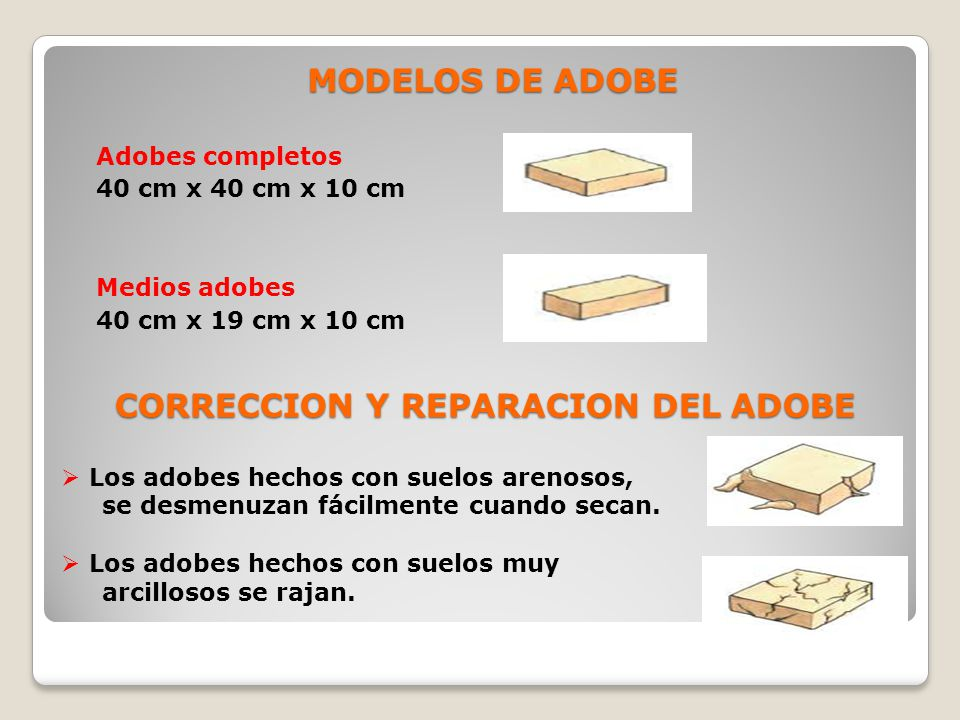MODELOS DE ADOBE Adobes completos 40 cm x 40 cm x 10 cm Medios adobes 40 cm x 19 cm x 10 cm CORRECCION Y REPARACION DEL ADOBE Los adobes hechos con suelos arenosos, se desmenuzan fácilmente cuando secan.
