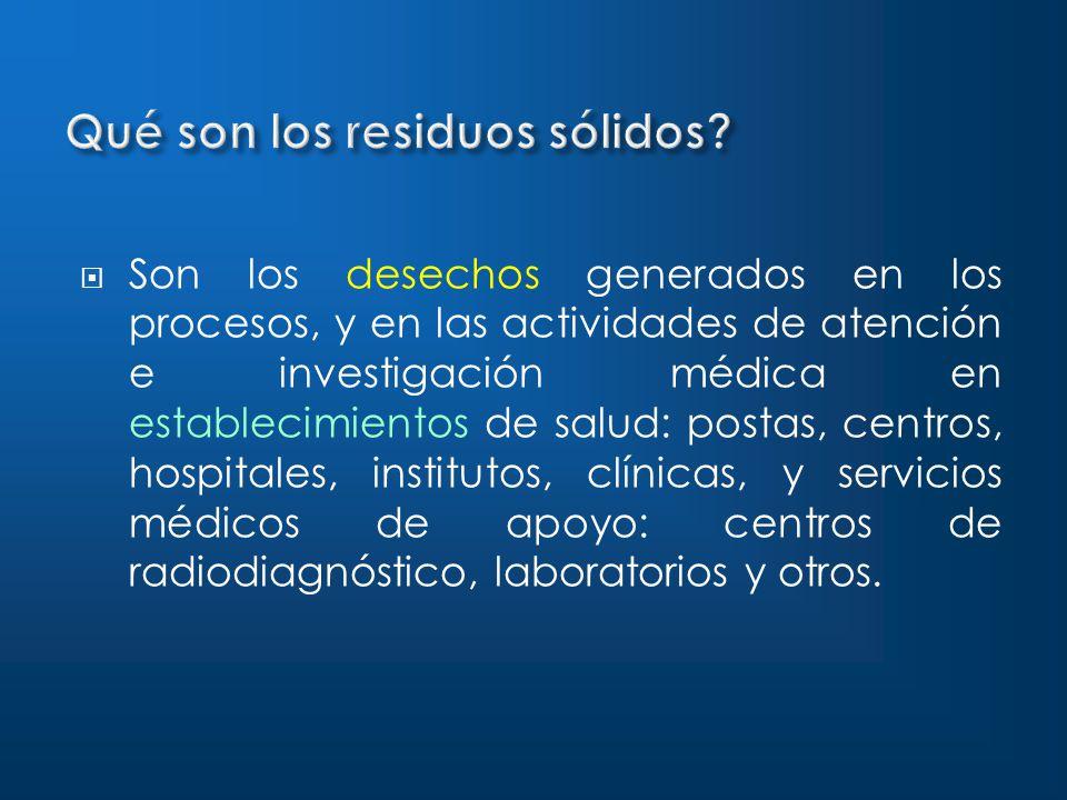 Son los desechos generados en los procesos, y en las actividades de atención e investigación médica en establecimientos de salud: postas, centros, hospitales, institutos, clínicas, y servicios médicos de apoyo: centros de radiodiagnóstico, laboratorios y otros.