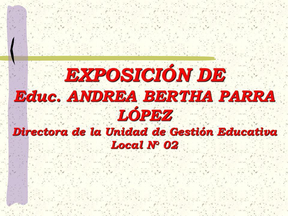EXPOSICIÓN DE Educ. ANDREA BERTHA PARRA LÓPEZ Directora de la Unidad de Gestión Educativa Local N° 02