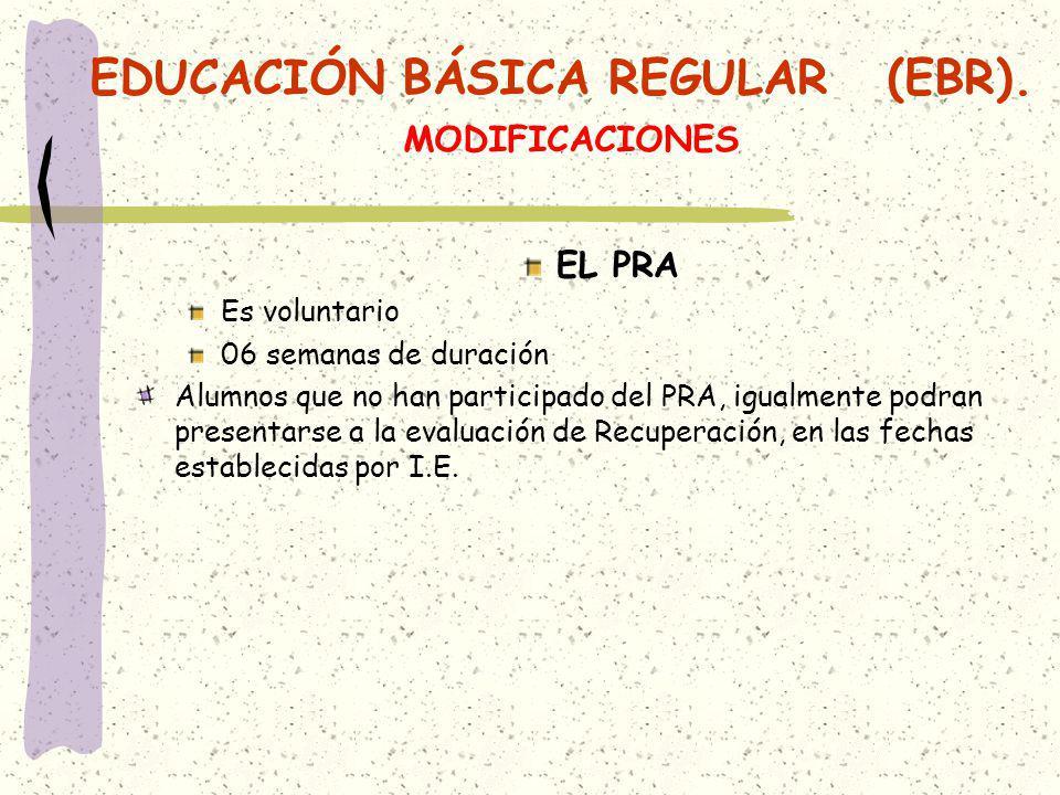 EDUCACIÓN BÁSICA REGULAR (EBR). MODIFICACIONES EL PRA Es voluntario 06 semanas de duración Alumnos que no han participado del PRA, igualmente podran p