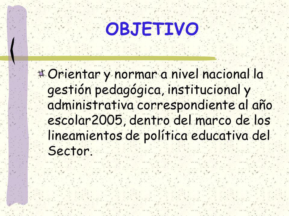 OBJETIVO Orientar y normar a nivel nacional la gestión pedagógica, institucional y administrativa correspondiente al año escolar2005, dentro del marco