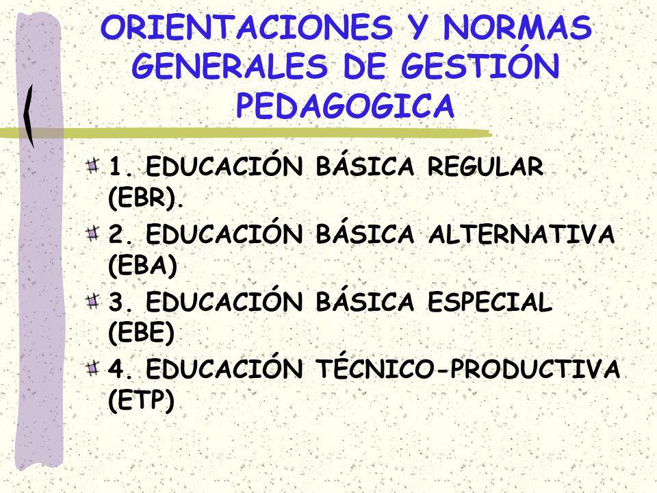 ORIENTACIONES Y NORMAS GENERALES DE GESTIÓN PEDAGOGICA 1. EDUCACIÓN BÁSICA REGULAR (EBR). 2. EDUCACIÓN BÁSICA ALTERNATIVA (EBA) 3. EDUCACIÓN BÁSICA ES
