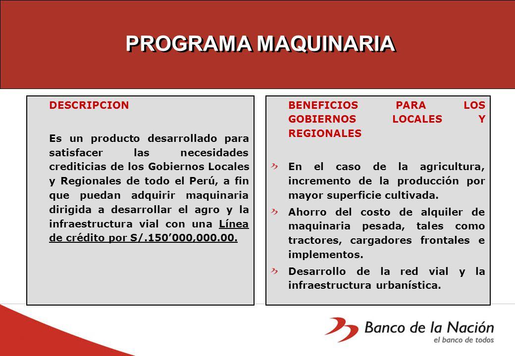 PROGRAMA MAQUINARIA DESCRIPCION Es un producto desarrollado para satisfacer las necesidades crediticias de los Gobiernos Locales y Regionales de todo el Perú, a fin que puedan adquirir maquinaria dirigida a desarrollar el agro y la infraestructura vial con una Línea de crédito por S/.150000,000.00.