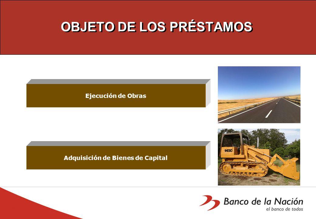 OBJETO DE LOS PRÉSTAMOS Ejecución de Obras Adquisición de Bienes de Capital