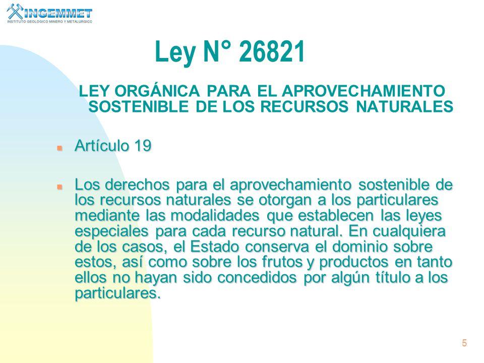 5 Ley N° 26821 LEY ORGÁNICA PARA EL APROVECHAMIENTO SOSTENIBLE DE LOS RECURSOS NATURALES n Artículo 19 n Los derechos para el aprovechamiento sostenible de los recursos naturales se otorgan a los particulares mediante las modalidades que establecen las leyes especiales para cada recurso natural.