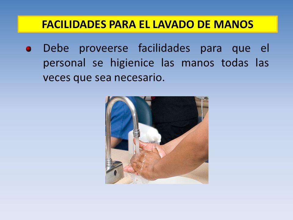 Debe proveerse facilidades para que el personal se higienice las manos todas las veces que sea necesario. FACILIDADES PARA EL LAVADO DE MANOS