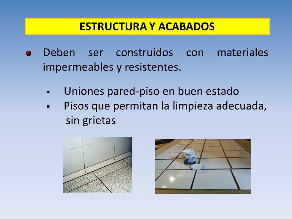 Deben ser construidos con materiales impermeables y resistentes. ESTRUCTURA Y ACABADOS Uniones pared-piso en buen estado Pisos que permitan la limpiez