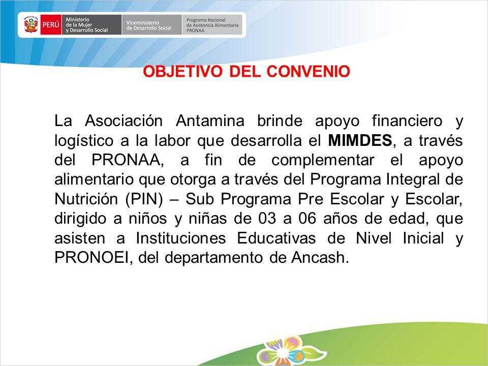 OBJETIVO DEL CONVENIO La Asociación Antamina brinde apoyo financiero y logístico a la labor que desarrolla el MIMDES, a través del PRONAA, a fin de co