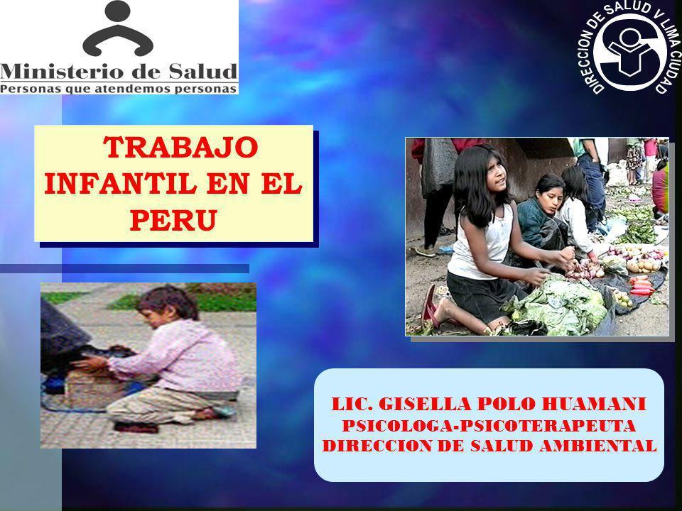 TRABAJO INFANTIL EN EL PERU LIC. GISELLA POLO HUAMANI PSICOLOGA-PSICOTERAPEUTA DIRECCION DE SALUD AMBIENTAL