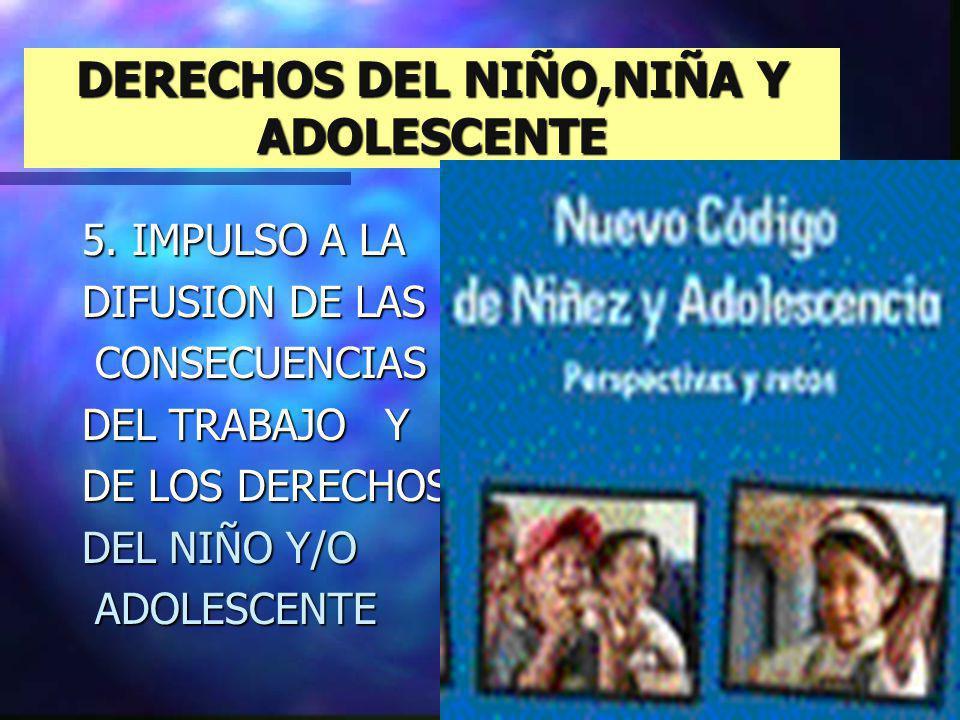 DERECHOS DEL NIÑO,NIÑA Y ADOLESCENTE 5. IMPULSO A LA DIFUSION DE LAS CONSECUENCIAS CONSECUENCIAS DEL TRABAJO Y DE LOS DERECHOS DEL NIÑO Y/O ADOLESCENT