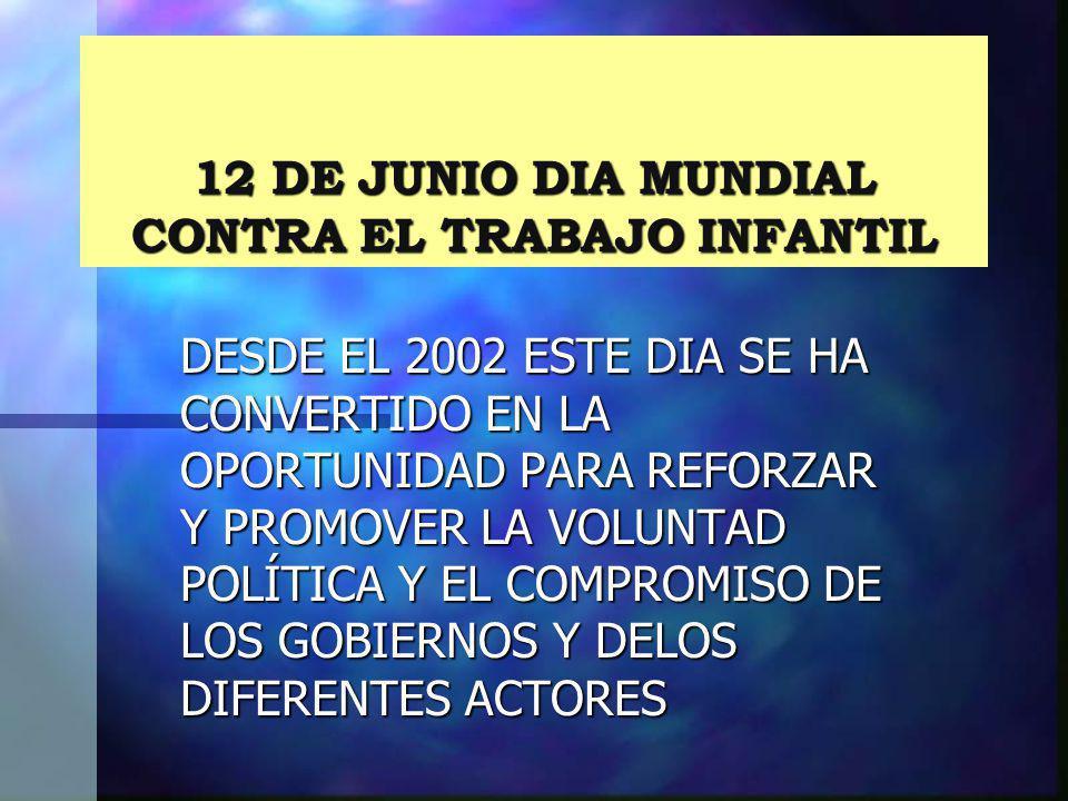12 DE JUNIO DIA MUNDIAL CONTRA EL TRABAJO INFANTIL DESDE EL 2002 ESTE DIA SE HA CONVERTIDO EN LA OPORTUNIDAD PARA REFORZAR Y PROMOVER LA VOLUNTAD POLÍ