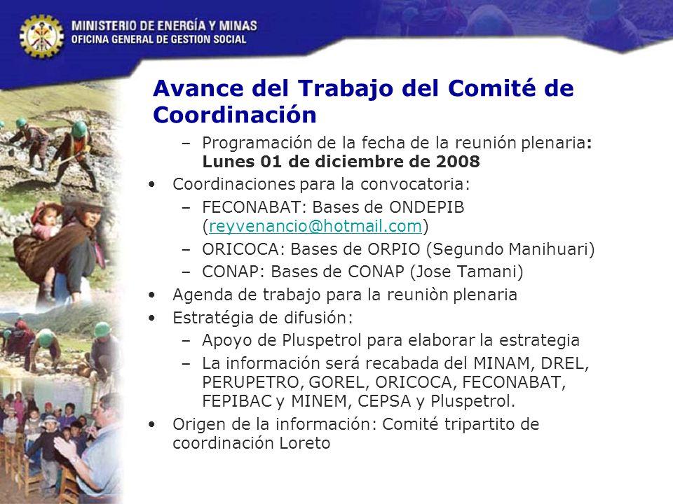 Avance del Trabajo del Comité de Coordinación –Programación de la fecha de la reunión plenaria: Lunes 01 de diciembre de 2008 Coordinaciones para la convocatoria: –FECONABAT: Bases de ONDEPIB (reyvenancio@hotmail.com)reyvenancio@hotmail.com –ORICOCA: Bases de ORPIO (Segundo Manihuari) –CONAP: Bases de CONAP (Jose Tamani) Agenda de trabajo para la reuniòn plenaria Estratégia de difusión: –Apoyo de Pluspetrol para elaborar la estrategia –La información será recabada del MINAM, DREL, PERUPETRO, GOREL, ORICOCA, FECONABAT, FEPIBAC y MINEM, CEPSA y Pluspetrol.