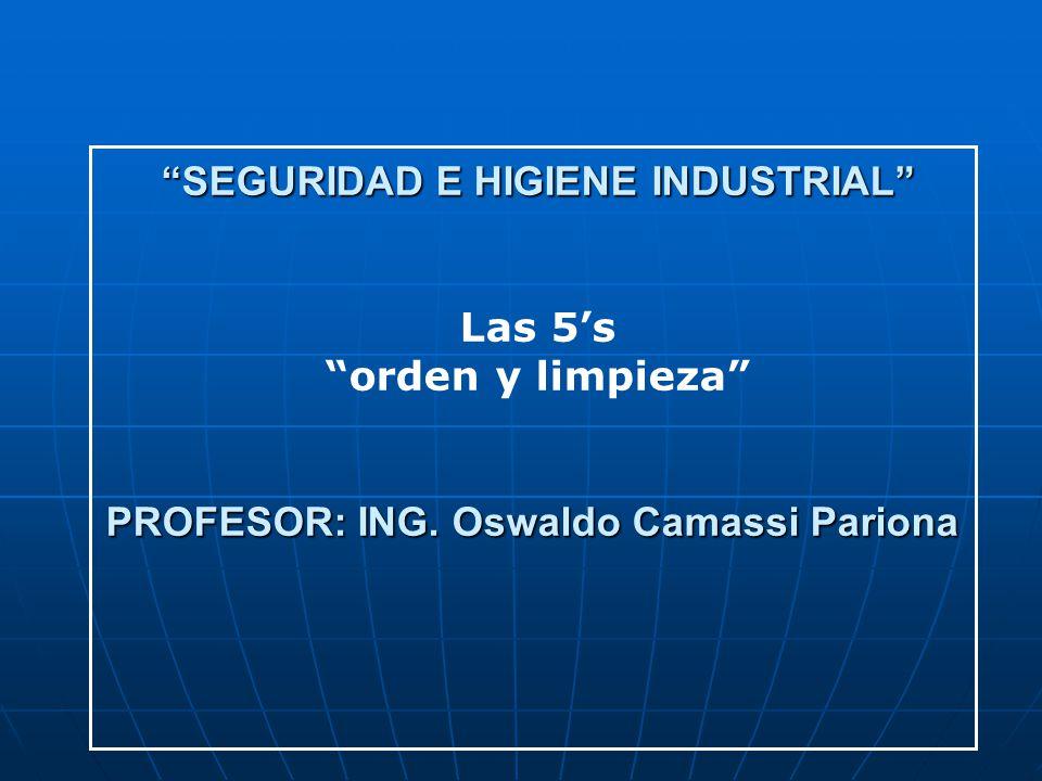 SEGURIDAD E HIGIENE INDUSTRIAL Las 5s orden y limpieza PROFESOR: ING. Oswaldo Camassi Pariona