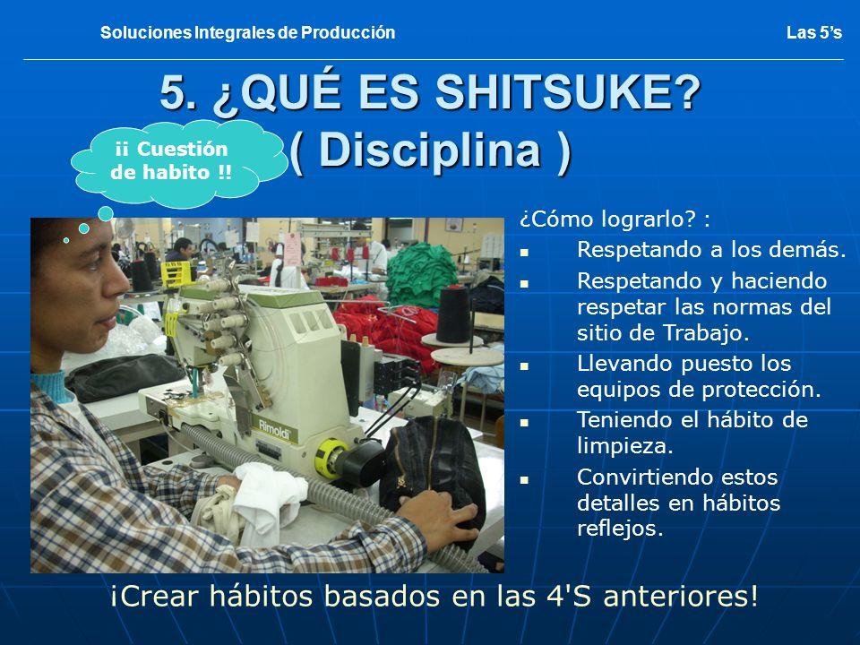 5. ¿QUÉ ES SHITSUKE? ( Disciplina ) ¡Crear hábitos basados en las 4'S anteriores! Las 5sSoluciones Integrales de Producción ¿Cómo lograrlo? : Respetan