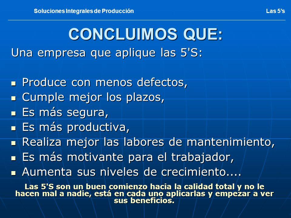 CONCLUIMOS QUE: Una empresa que aplique las 5'S: Produce con menos defectos, Produce con menos defectos, Cumple mejor los plazos, Cumple mejor los pla