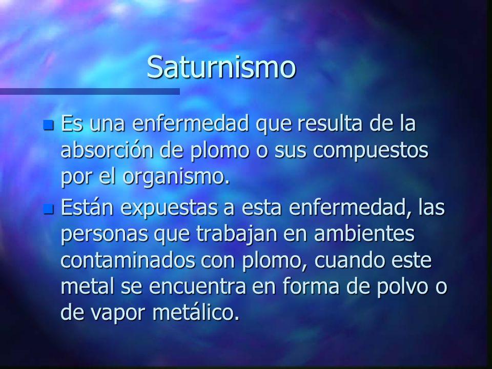 Saturnismo n Es una enfermedad que resulta de la absorción de plomo o sus compuestos por el organismo. n Están expuestas a esta enfermedad, las person