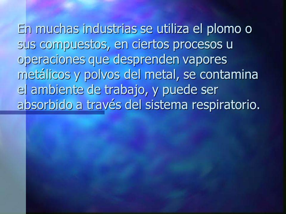 En muchas industrias se utiliza el plomo o sus compuestos, en ciertos procesos u operaciones que desprenden vapores metálicos y polvos del metal, se c