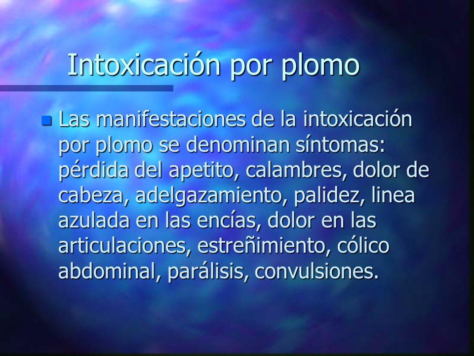 Intoxicación por plomo n Las manifestaciones de la intoxicación por plomo se denominan síntomas: pérdida del apetito, calambres, dolor de cabeza, adel