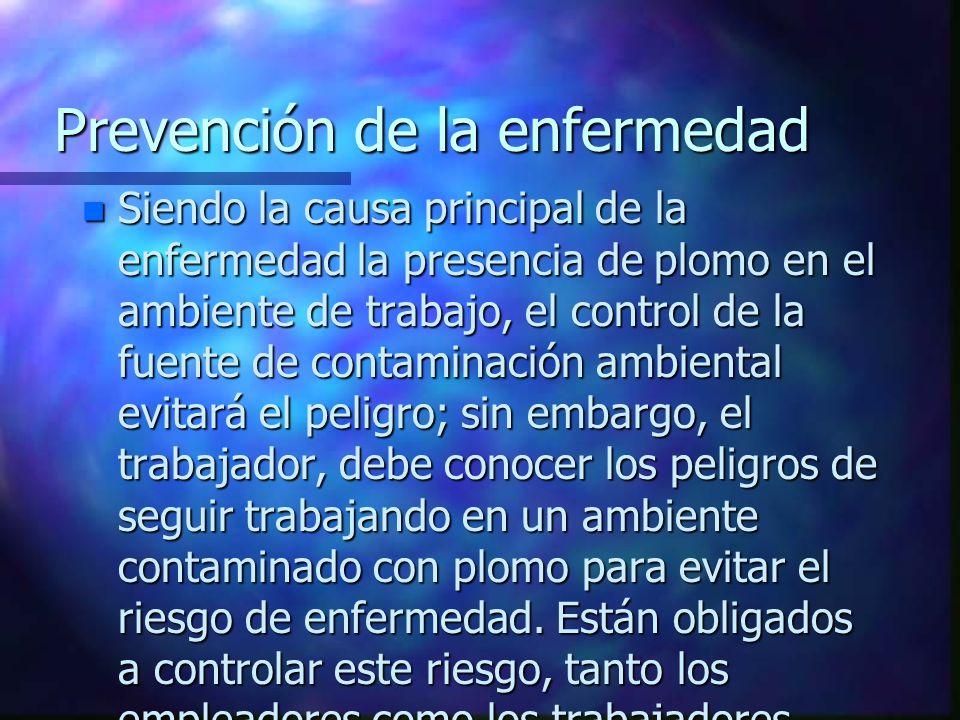 Prevención de la enfermedad n Siendo la causa principal de la enfermedad la presencia de plomo en el ambiente de trabajo, el control de la fuente de c
