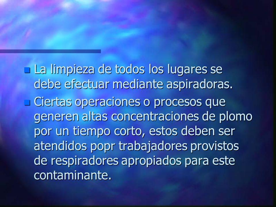 n La limpieza de todos los lugares se debe efectuar mediante aspiradoras. n Ciertas operaciones o procesos que generen altas concentraciones de plomo