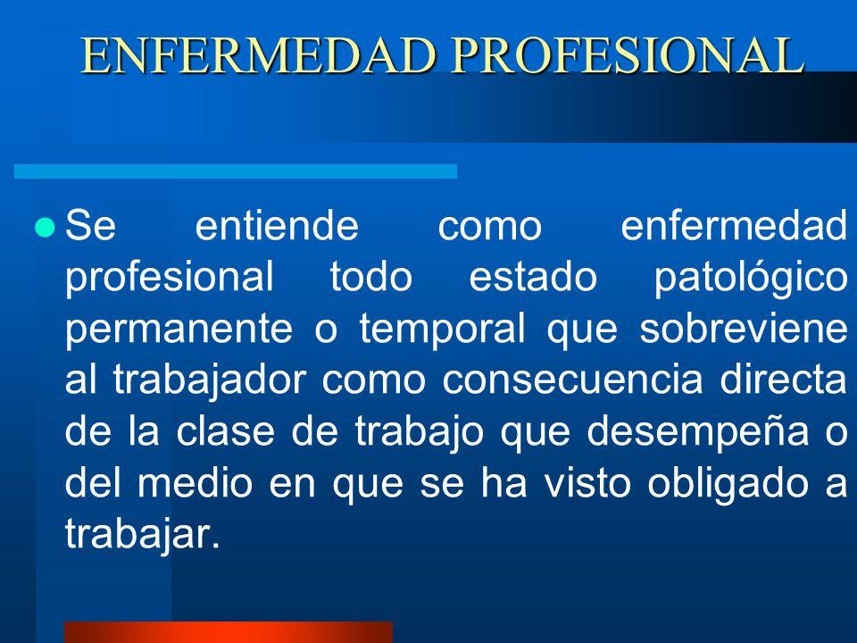 ENFERMEDAD PROFESIONAL Se entiende como enfermedad profesional todo estado patológico permanente o temporal que sobreviene al trabajador como consecue