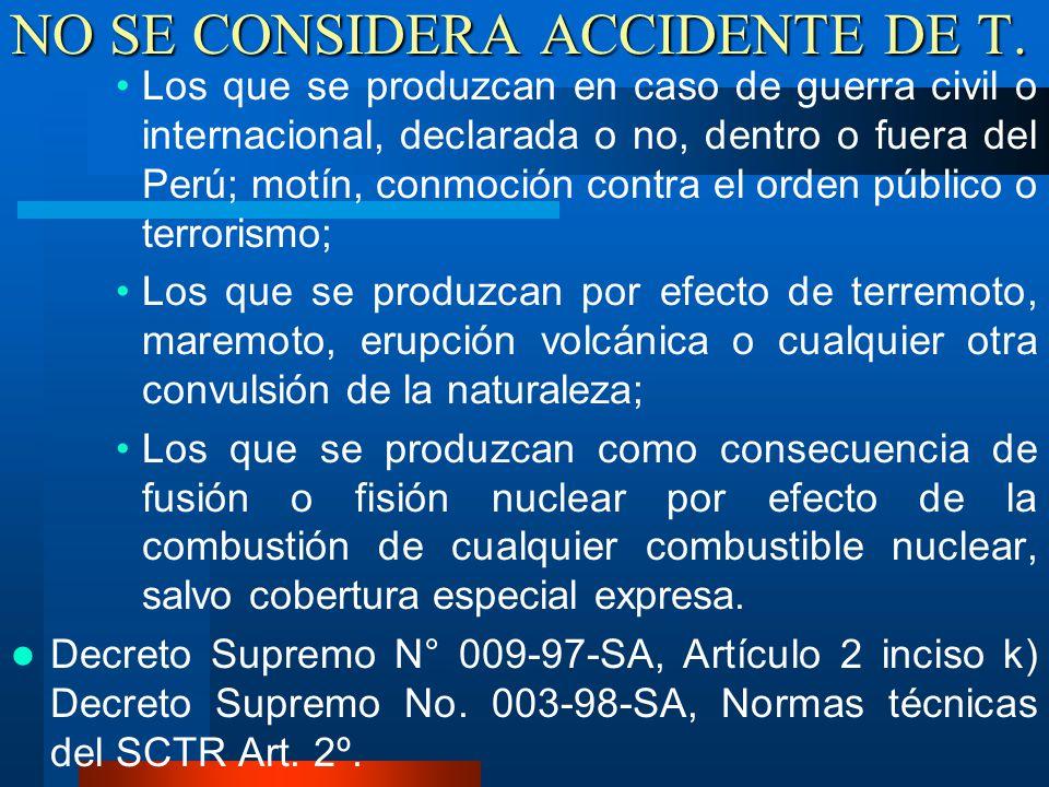 NO SE CONSIDERA ACCIDENTE DE T. Los que se produzcan en caso de guerra civil o internacional, declarada o no, dentro o fuera del Perú; motín, conmoció