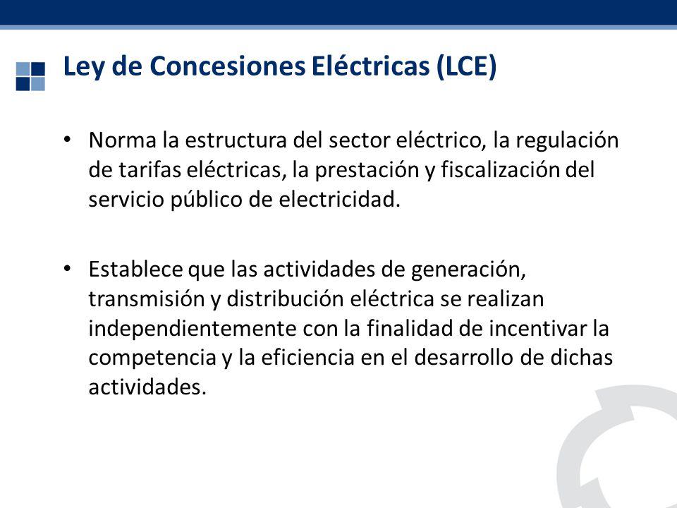 Ley de Concesiones Eléctricas (LCE) Norma la estructura del sector eléctrico, la regulación de tarifas eléctricas, la prestación y fiscalización del s