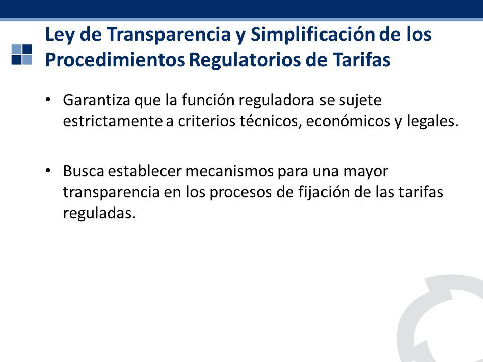 Ley de Transparencia y Simplificación de los Procedimientos Regulatorios de Tarifas Garantiza que la función reguladora se sujete estrictamente a crit