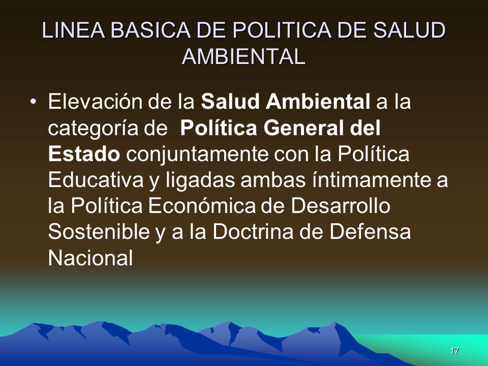 17 LINEA BASICA DE POLITICA DE SALUD AMBIENTAL Elevación de la Salud Ambiental a la categoría de Política General del Estado conjuntamente con la Polí
