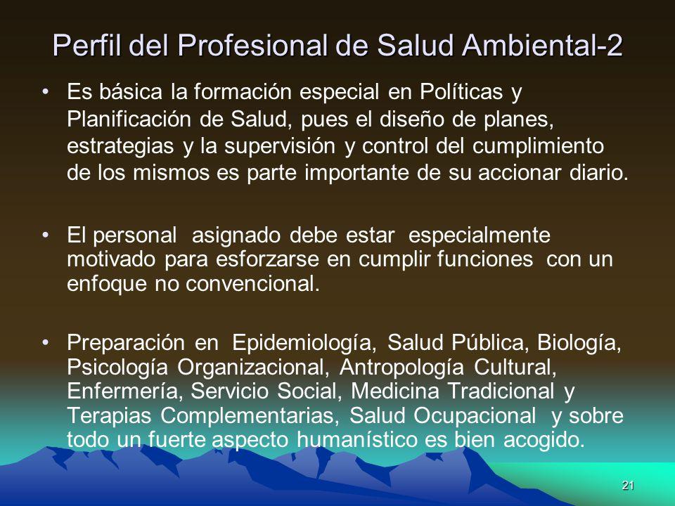 21 Perfil del Profesional de Salud Ambiental-2 Es básica la formación especial en Políticas y Planificación de Salud, pues el diseño de planes, estrat