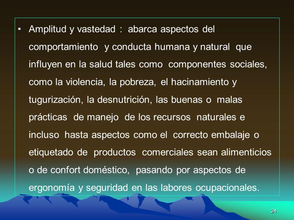 24 Amplitud y vastedad : abarca aspectos del comportamiento y conducta humana y natural que influyen en la salud tales como componentes sociales, como