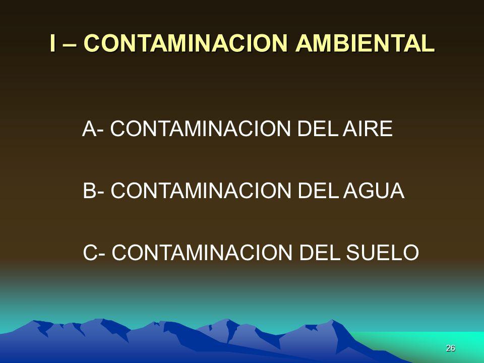 26 I – CONTAMINACION AMBIENTAL A- CONTAMINACION DEL AIRE B- CONTAMINACION DEL AGUA C- CONTAMINACION DEL SUELO